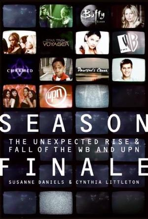 Season Finale: The Unexpected Rise & Fall of The WB and UPN, by Suzanne Daniels & Cynthia Littleton